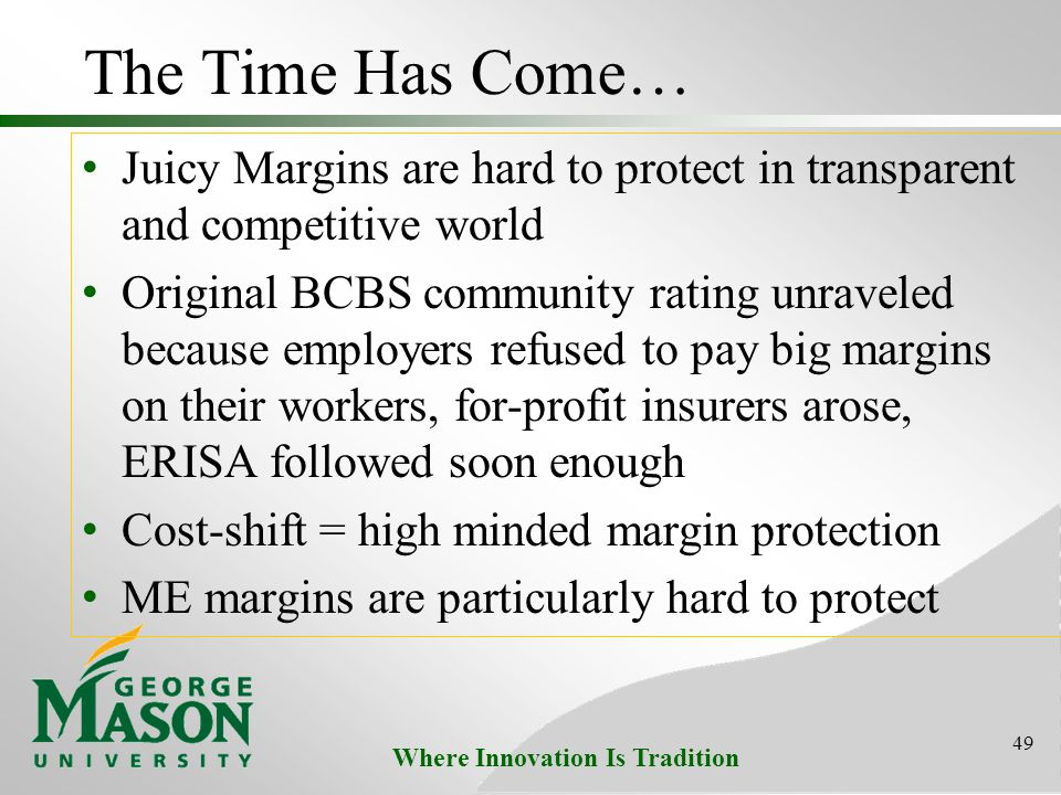 Where Innovation Is Tradition The Time Has Come… Juicy Margins are hard to protect in transparent and competitive world Original BCBS community rating unraveled because employers refused to pay big margins on their workers, for-profit insurers arose, ERISA followed soon enough Cost-shift = high minded margin protection ME margins are particularly hard to protect 49