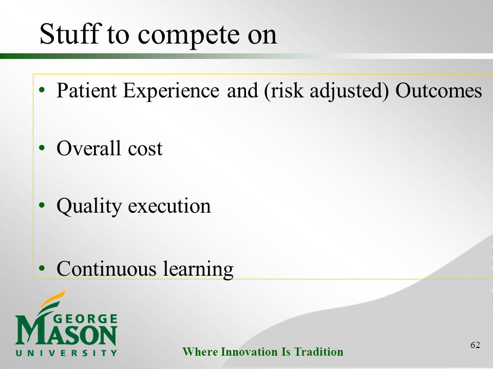 Where Innovation Is Tradition Stuff to compete on Patient Experience and (risk adjusted) Outcomes Overall cost Quality execution Continuous learning 62