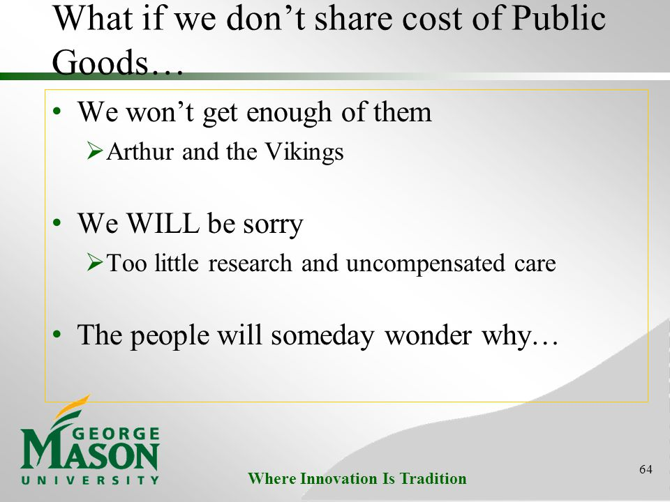 Where Innovation Is Tradition What if we don't share cost of Public Goods… We won't get enough of them  Arthur and the Vikings We WILL be sorry  Too little research and uncompensated care The people will someday wonder why… 64
