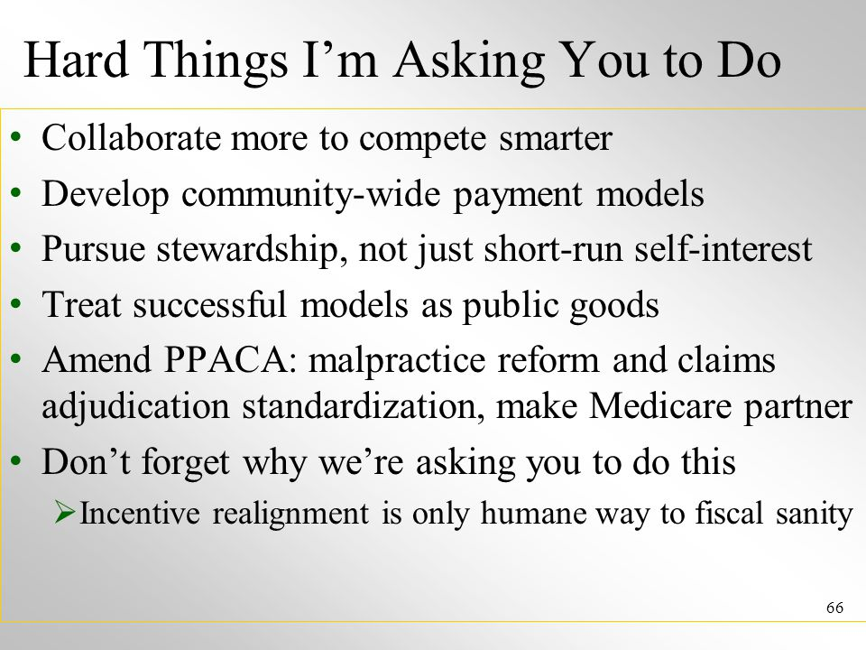 Hard Things I'm Asking You to Do Collaborate more to compete smarter Develop community-wide payment models Pursue stewardship, not just short-run self-interest Treat successful models as public goods Amend PPACA: malpractice reform and claims adjudication standardization, make Medicare partner Don't forget why we're asking you to do this  Incentive realignment is only humane way to fiscal sanity 66