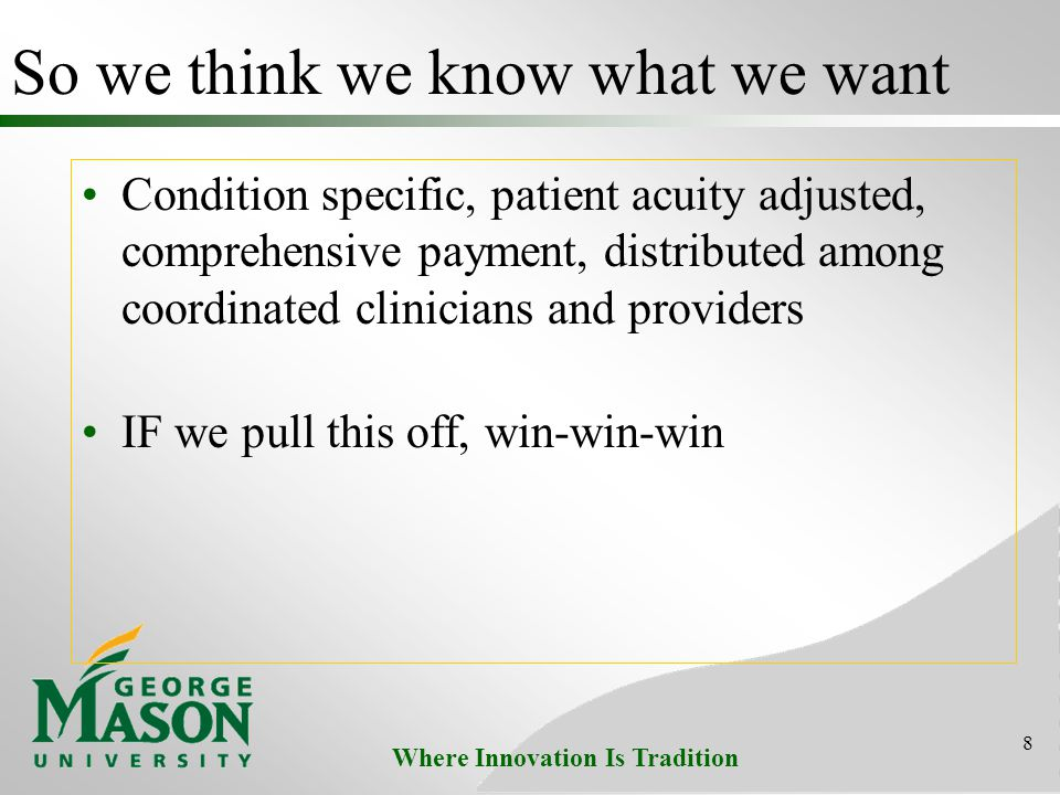 Where Innovation Is Tradition So we think we know what we want Condition specific, patient acuity adjusted, comprehensive payment, distributed among coordinated clinicians and providers IF we pull this off, win-win-win 8