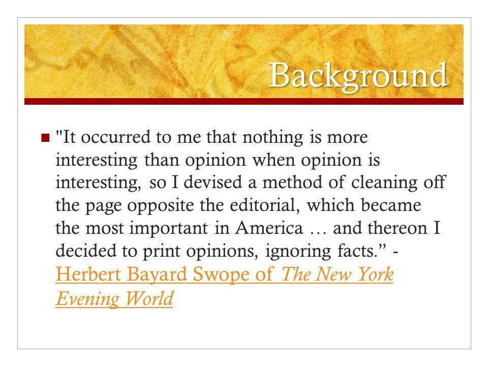 Background It occurred to me that nothing is more interesting than opinion when opinion is interesting, so I devised a method of cleaning off the page opposite the editorial, which became the most important in America … and thereon I decided to print opinions, ignoring facts. - Herbert Bayard Swope of The New York Evening World Herbert Bayard Swope of The New York Evening World