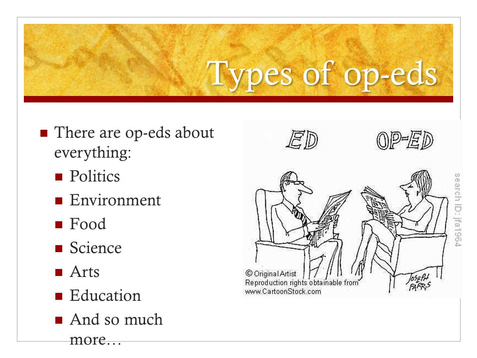 Types of op-eds There are op-eds about everything: Politics Environment Food Science Arts Education And so much more…