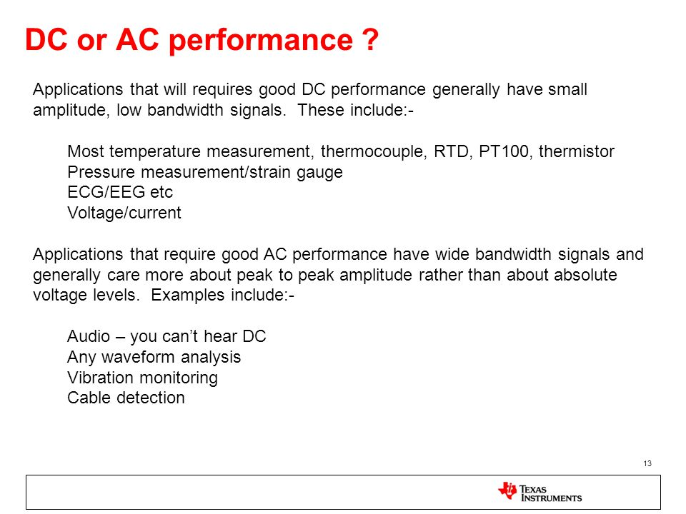 DC or AC performance ? 13 Applications that will requires good DC performance generally have small amplitude, low bandwidth signals. These include:- M