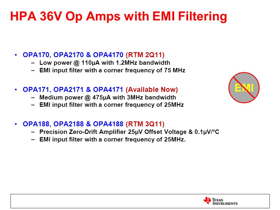 HPA 36V Op Amps with EMI Filtering OPA170, OPA2170 & OPA4170 (RTM 2Q11) –Low power @ 110µA with 1.2MHz bandwidth –EMI input filter with a corner frequ