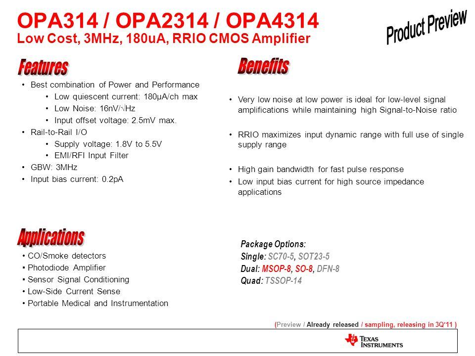 OPA314 / OPA2314 / OPA4314 Low Cost, 3MHz, 180uA, RRIO CMOS Amplifier Package Options: Single: SC70-5, SOT23-5 Dual: MSOP-8, SO-8, DFN-8 Quad: TSSOP-1