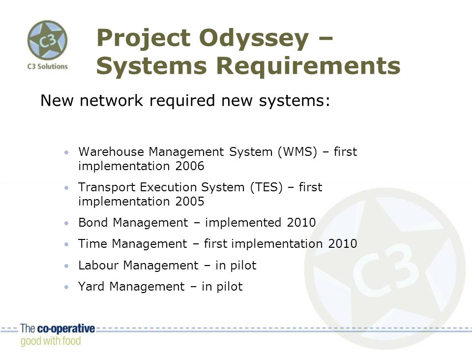 Project Odyssey – Systems Requirements New network required new systems: Warehouse Management System (WMS) – first implementation 2006 Transport Execution System (TES) – first implementation 2005 Bond Management – implemented 2010 Time Management – first implementation 2010 Labour Management – in pilot Yard Management – in pilot