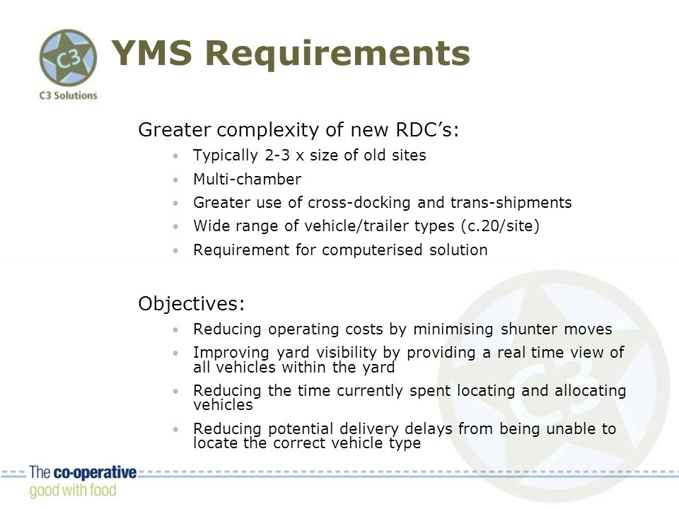 YMS Requirements Greater complexity of new RDC's: Typically 2-3 x size of old sites Multi-chamber Greater use of cross-docking and trans-shipments Wide range of vehicle/trailer types (c.20/site) Requirement for computerised solution Objectives: Reducing operating costs by minimising shunter moves Improving yard visibility by providing a real time view of all vehicles within the yard Reducing the time currently spent locating and allocating vehicles Reducing potential delivery delays from being unable to locate the correct vehicle type