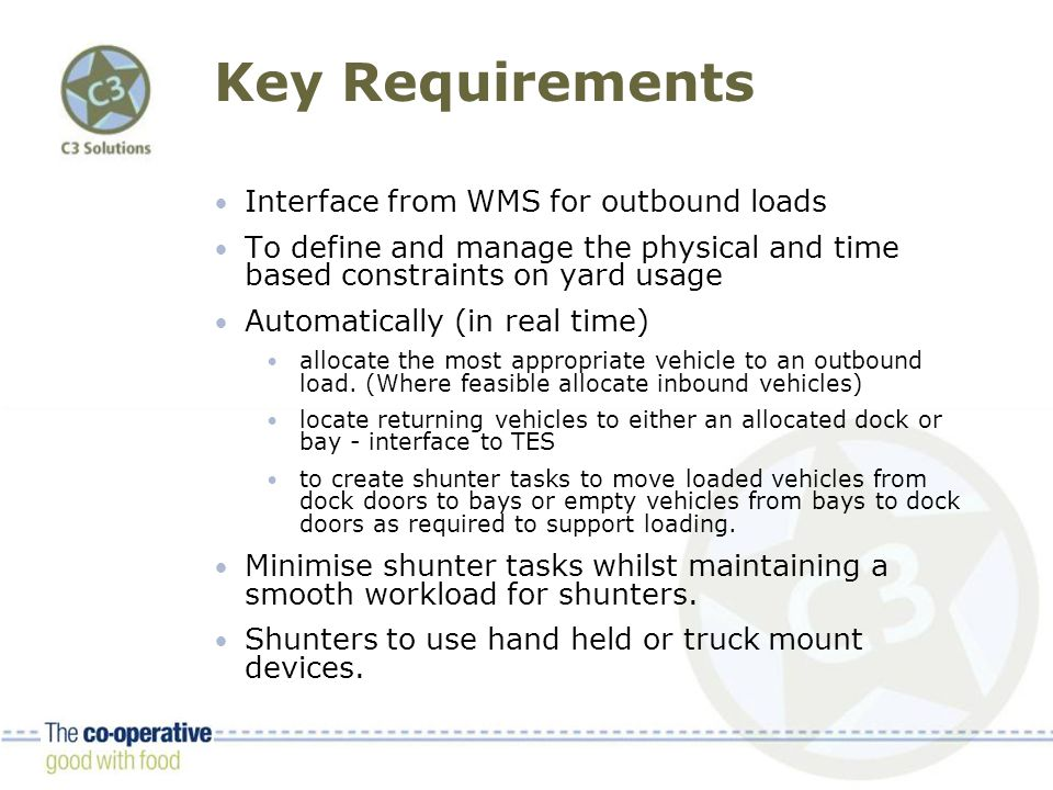 Key Requirements Interface from WMS for outbound loads To define and manage the physical and time based constraints on yard usage Automatically (in real time) allocate the most appropriate vehicle to an outbound load.