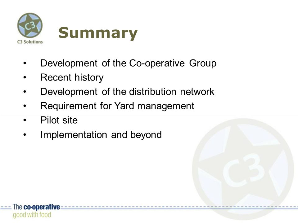 Summary Development of the Co-operative Group Recent history Development of the distribution network Requirement for Yard management Pilot site Implementation and beyond