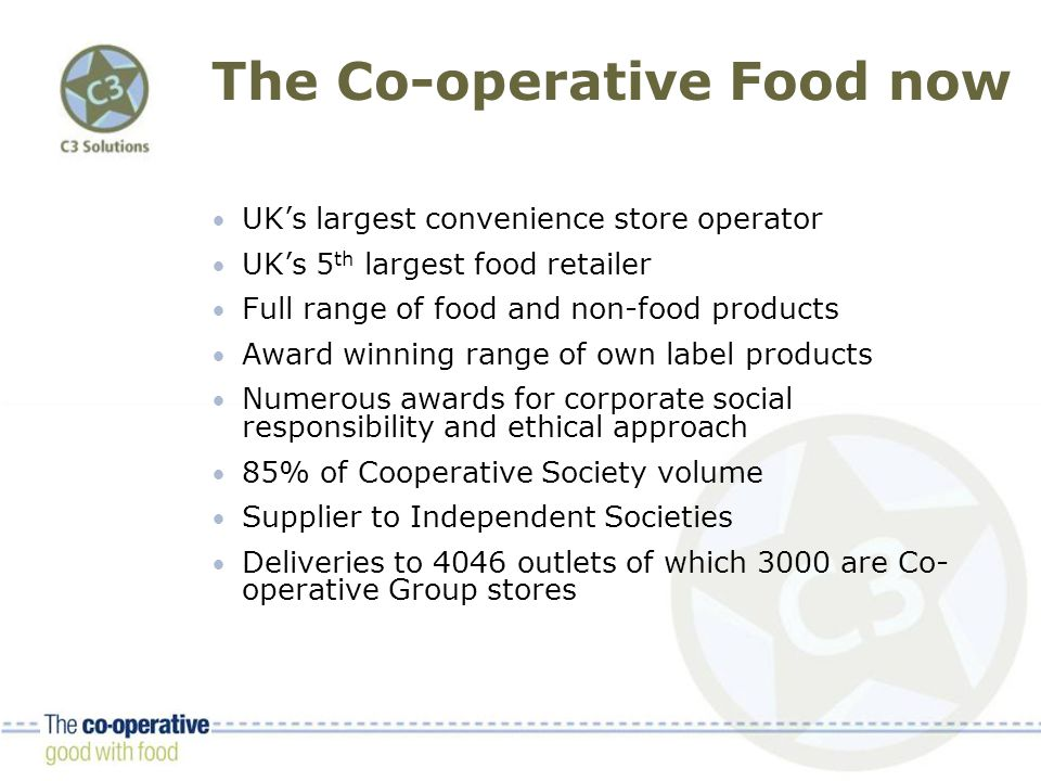The Co-operative Food now UK's largest convenience store operator UK's 5 th largest food retailer Full range of food and non-food products Award winning range of own label products Numerous awards for corporate social responsibility and ethical approach 85% of Cooperative Society volume Supplier to Independent Societies Deliveries to 4046 outlets of which 3000 are Co- operative Group stores