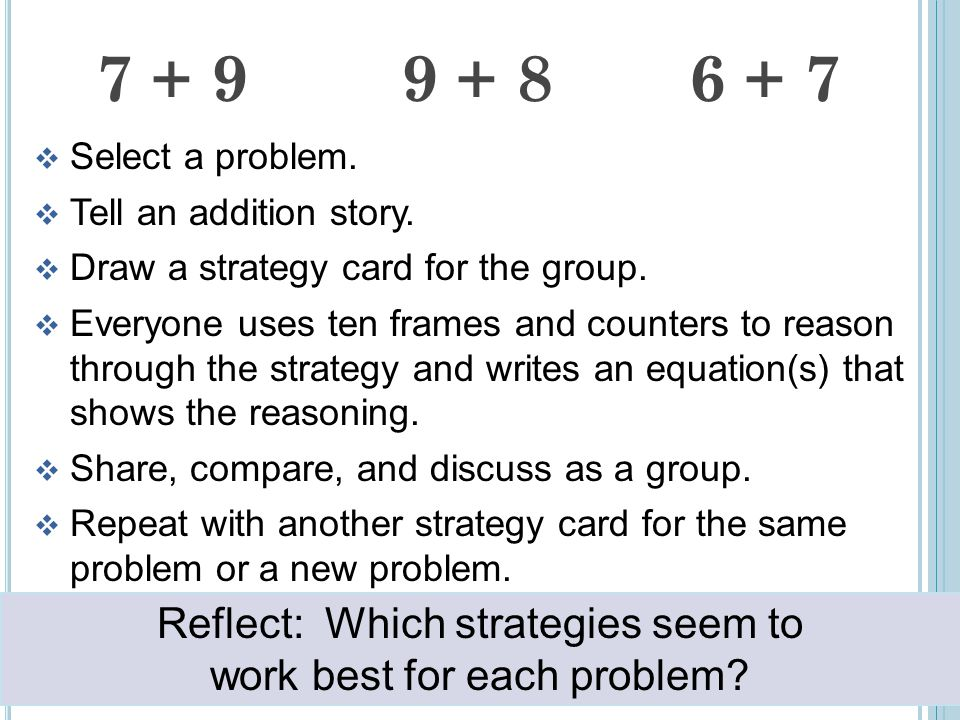 7 + 9 9 + 8 6 + 7  Select a problem.  Tell an addition story.  Draw a strategy card for the group.  Everyone uses ten frames and counters to reaso