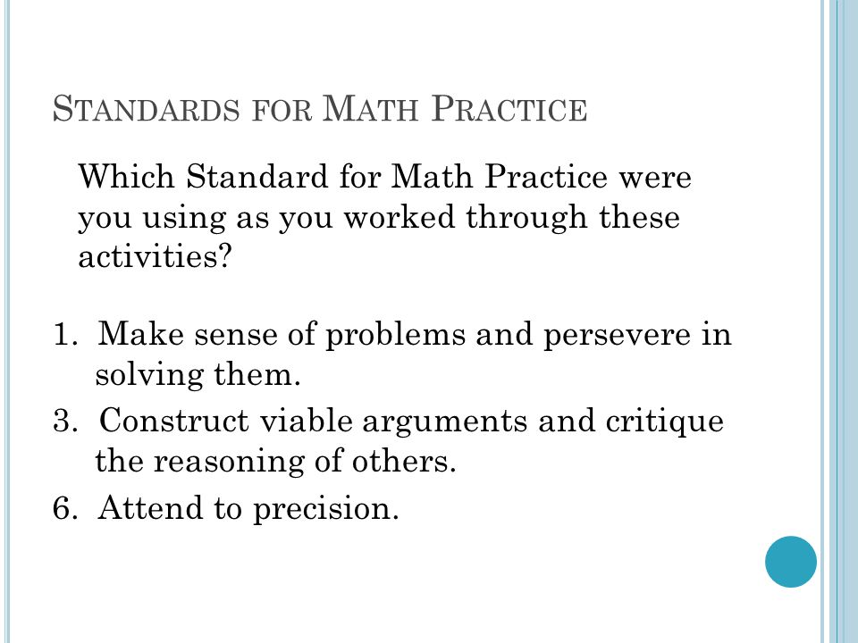 S TANDARDS FOR M ATH P RACTICE Which Standard for Math Practice were you using as you worked through these activities? 1. Make sense of problems and p