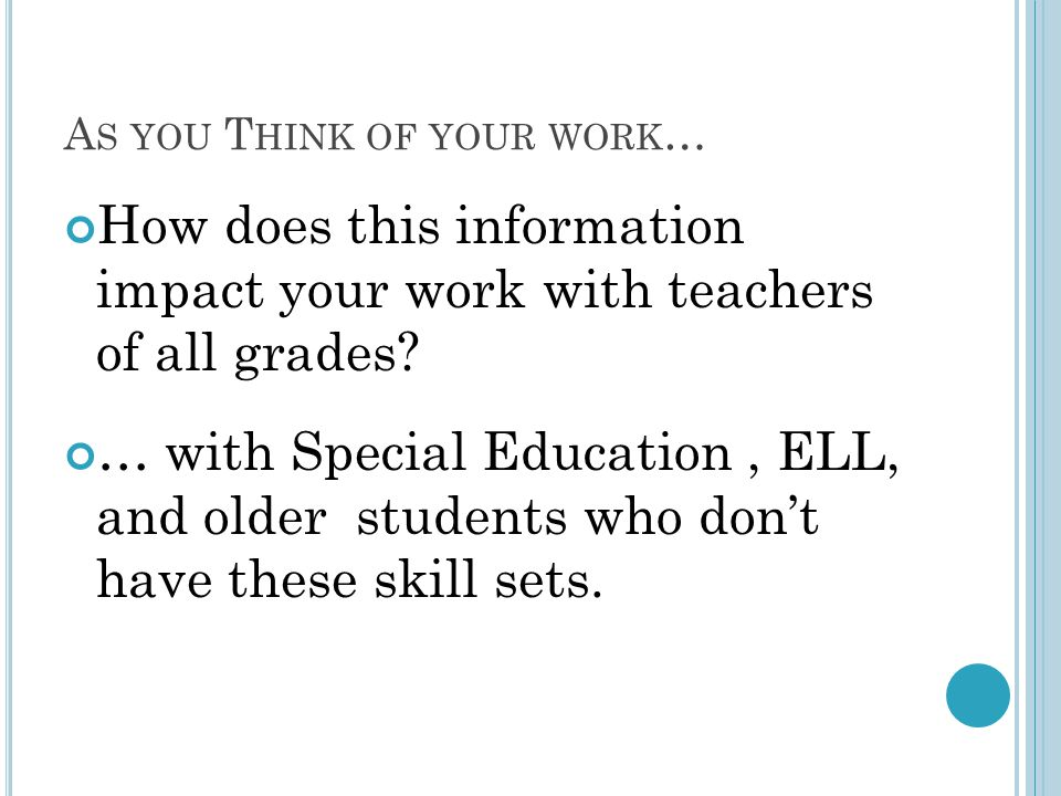 A S YOU T HINK OF YOUR WORK … How does this information impact your work with teachers of all grades? … with Special Education, ELL, and older student
