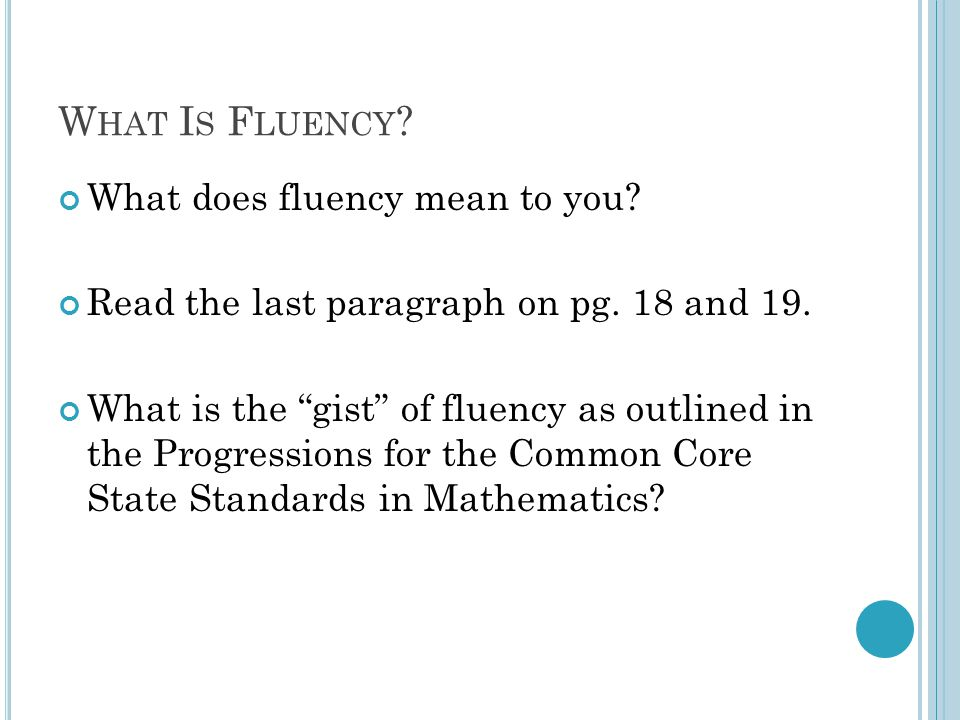 "W HAT I S F LUENCY ? What does fluency mean to you? Read the last paragraph on pg. 18 and 19. What is the ""gist"" of fluency as outlined in the Progres"