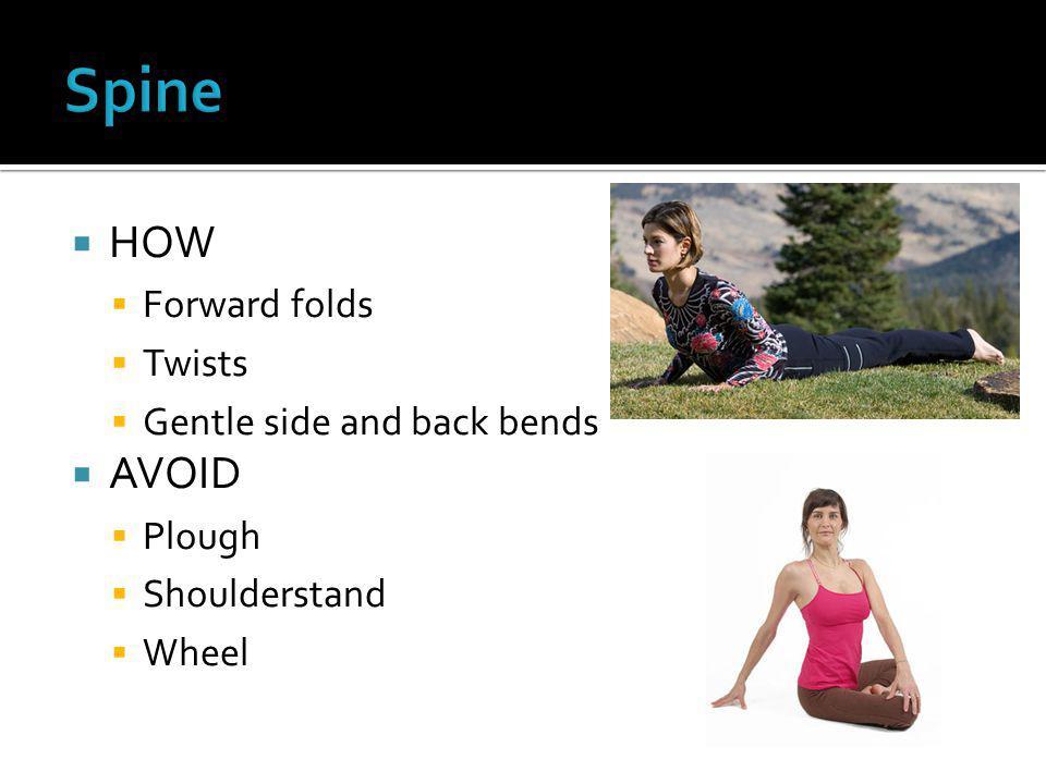  HOW  Forward folds  Twists  Gentle side and back bends  AVOID  Plough  Shoulderstand  Wheel