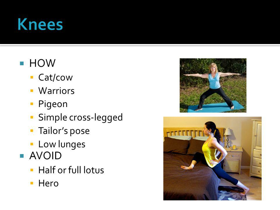  HOW  Cat/cow  Warriors  Pigeon  Simple cross-legged  Tailor's pose  Low lunges  AVOID  Half or full lotus  Hero