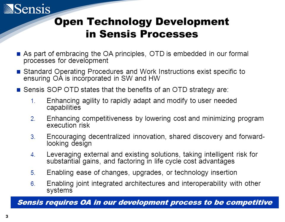 3 Open Technology Development in Sensis Processes As part of embracing the OA principles, OTD is embedded in our formal processes for development Standard Operating Procedures and Work Instructions exist specific to ensuring OA is incorporated in SW and HW Sensis SOP OTD states that the benefits of an OTD strategy are: 1.