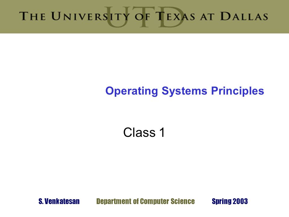 S. Venkatesan Department of Computer Science Spring 2003 Operating Systems Principles Class 1