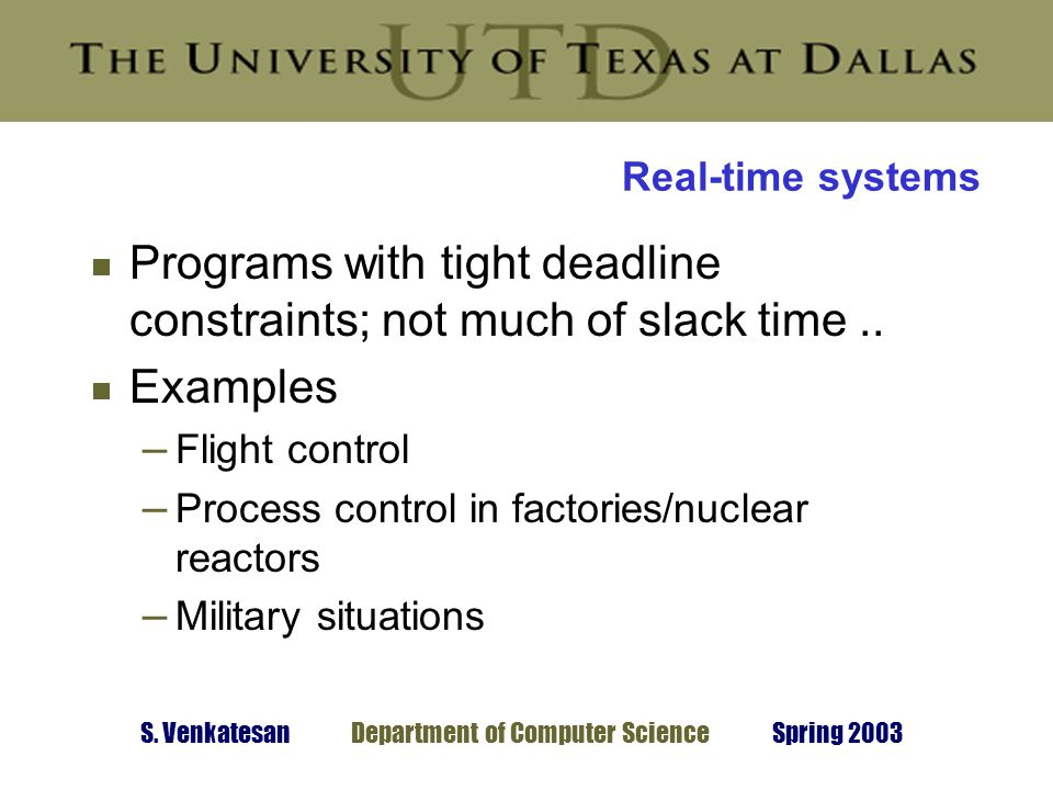 S. Venkatesan Department of Computer Science Spring 2003 Real-time systems  Programs with tight deadline constraints; not much of slack time..  Exam