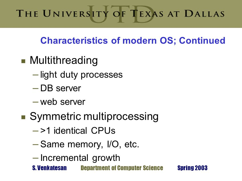 S. Venkatesan Department of Computer Science Spring 2003 Characteristics of modern OS; Continued  Multithreading – light duty processes – DB server –