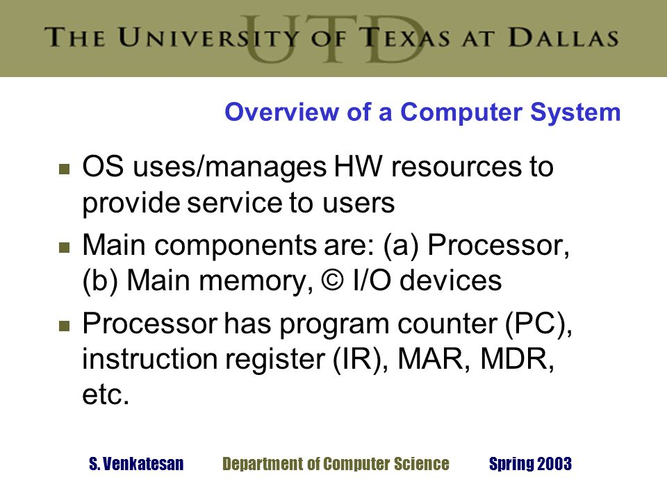 S. Venkatesan Department of Computer Science Spring 2003 Overview of a Computer System  OS uses/manages HW resources to provide service to users  Ma