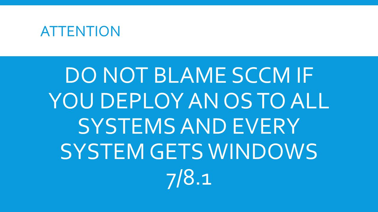 ATTENTION DO NOT BLAME SCCM IF YOU DEPLOY AN OS TO ALL SYSTEMS AND EVERY SYSTEM GETS WINDOWS 7/8.1