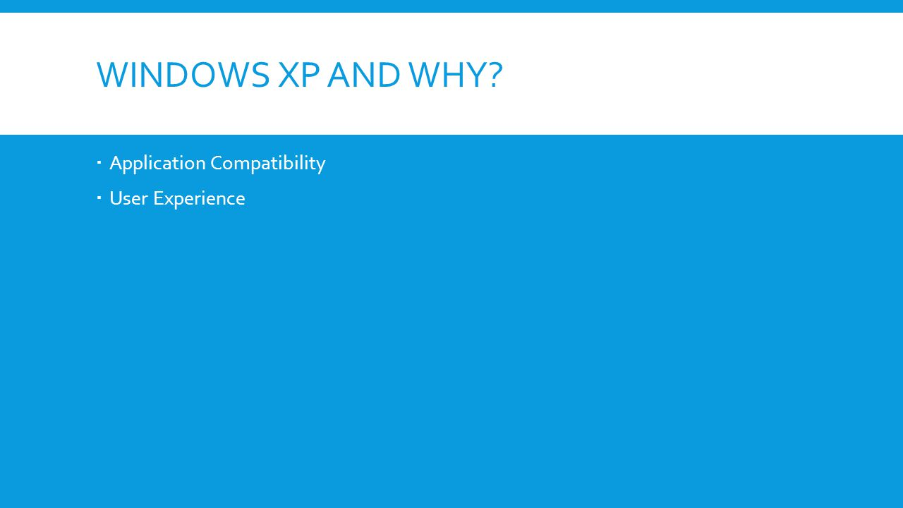 WINDOWS XP AND WHY  Application Compatibility  User Experience