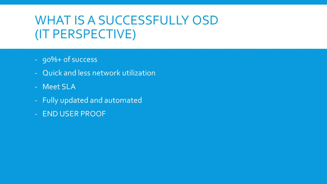 WHAT IS A SUCCESSFULLY OSD (IT PERSPECTIVE) -90%+ of success -Quick and less network utilization -Meet SLA -Fully updated and automated -END USER PROOF