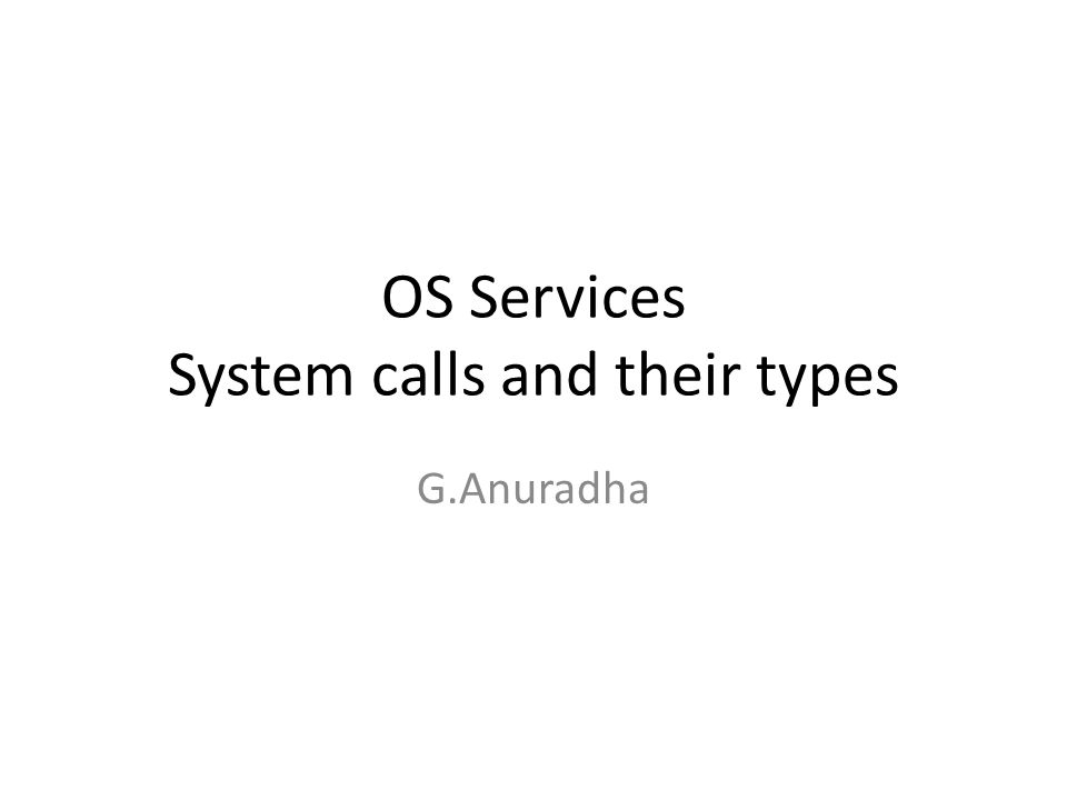 OS Services System calls and their types G.Anuradha