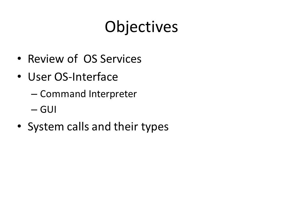 Objectives Review of OS Services User OS-Interface – Command Interpreter – GUI System calls and their types