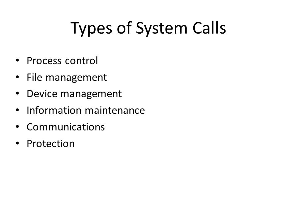 Types of System Calls Process control File management Device management Information maintenance Communications Protection