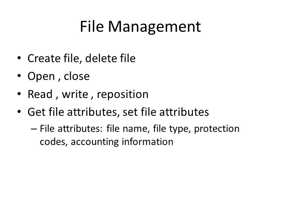 File Management Create file, delete file Open, close Read, write, reposition Get file attributes, set file attributes – File attributes: file name, fi
