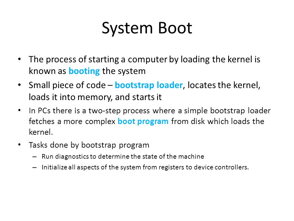 System Boot The process of starting a computer by loading the kernel is known as booting the system Small piece of code – bootstrap loader, locates th