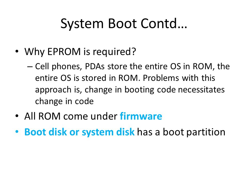 System Boot Contd… Why EPROM is required? – Cell phones, PDAs store the entire OS in ROM, the entire OS is stored in ROM. Problems with this approach