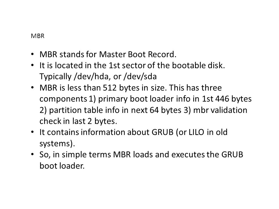 MBR MBR stands for Master Boot Record. It is located in the 1st sector of the bootable disk. Typically /dev/hda, or /dev/sda MBR is less than 512 byte