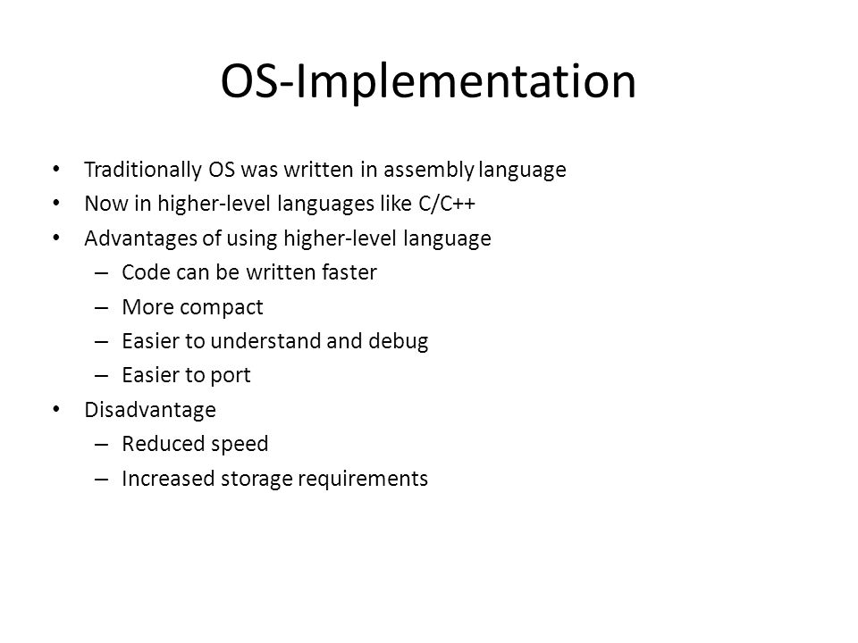 OS-Implementation Traditionally OS was written in assembly language Now in higher-level languages like C/C++ Advantages of using higher-level language