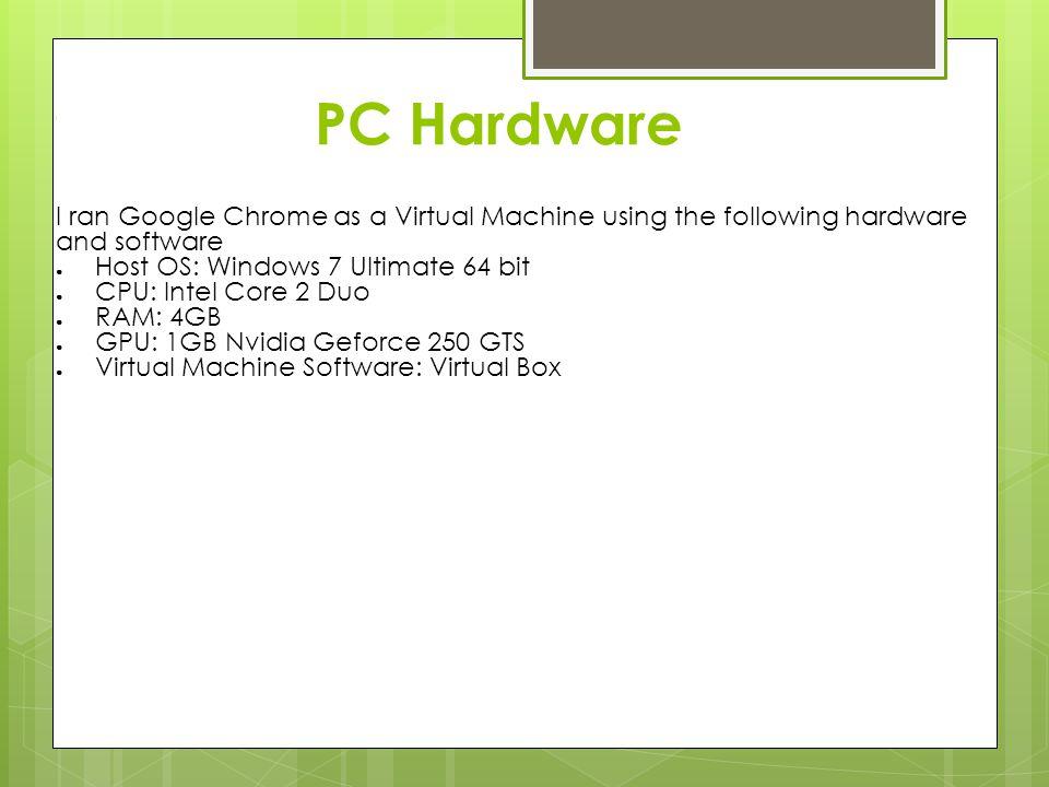 PC Hardware I I ran Google Chrome as a Virtual Machine using the following hardware and software ● Host OS: Windows 7 Ultimate 64 bit ● CPU: Intel Cor