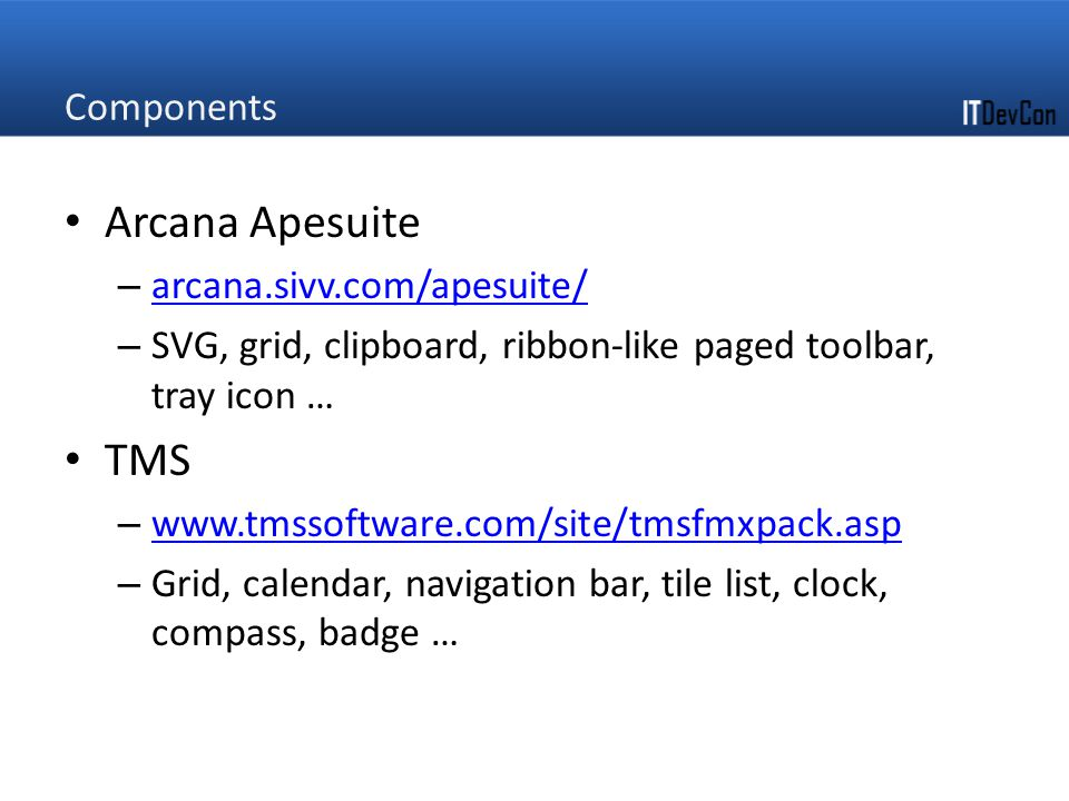Components Arcana Apesuite – arcana.sivv.com/apesuite/ arcana.sivv.com/apesuite/ – SVG, grid, clipboard, ribbon-like paged toolbar, tray icon … TMS – www.tmssoftware.com/site/tmsfmxpack.asp www.tmssoftware.com/site/tmsfmxpack.asp – Grid, calendar, navigation bar, tile list, clock, compass, badge …