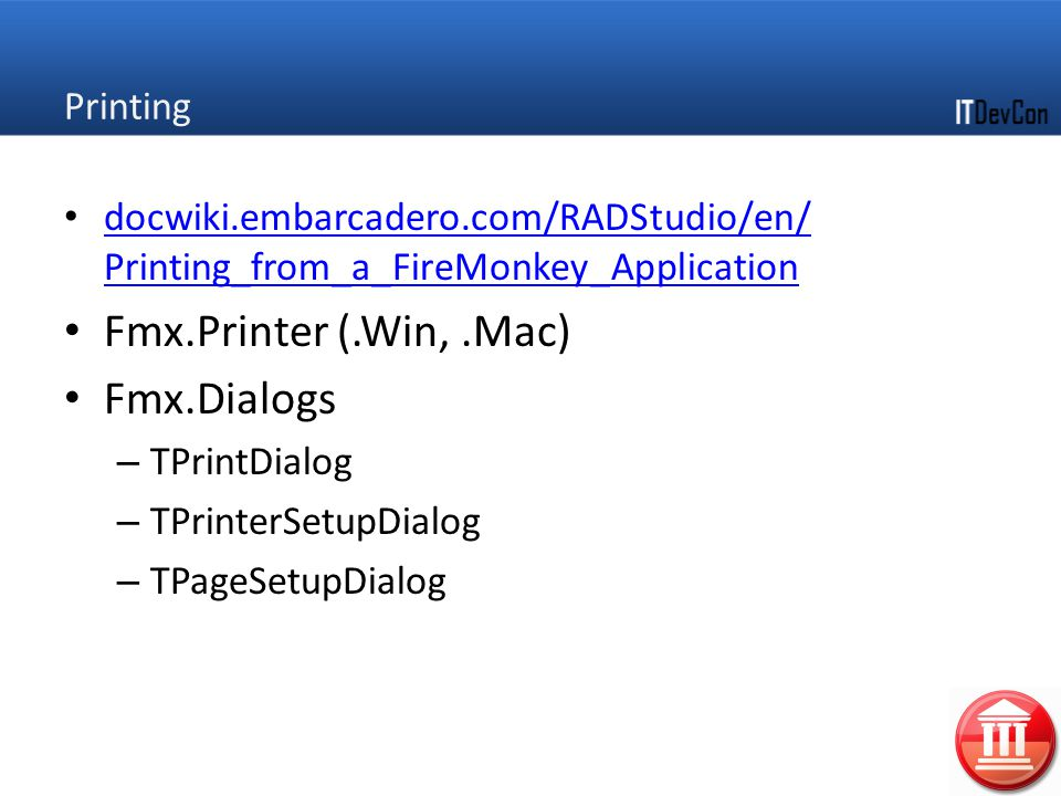 Printing docwiki.embarcadero.com/RADStudio/en/ Printing_from_a_FireMonkey_Application docwiki.embarcadero.com/RADStudio/en/ Printing_from_a_FireMonkey_Application Fmx.Printer (.Win,.Mac) Fmx.Dialogs – TPrintDialog – TPrinterSetupDialog – TPageSetupDialog