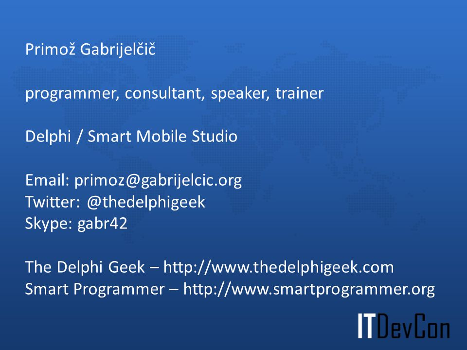 programmer, consultant, speaker, trainer Delphi / Smart Mobile Studio Email: primoz@gabrijelcic.org Twitter: @thedelphigeek Skype: gabr42 The Delphi Geek – http://www.thedelphigeek.com Smart Programmer – http://www.smartprogrammer.org