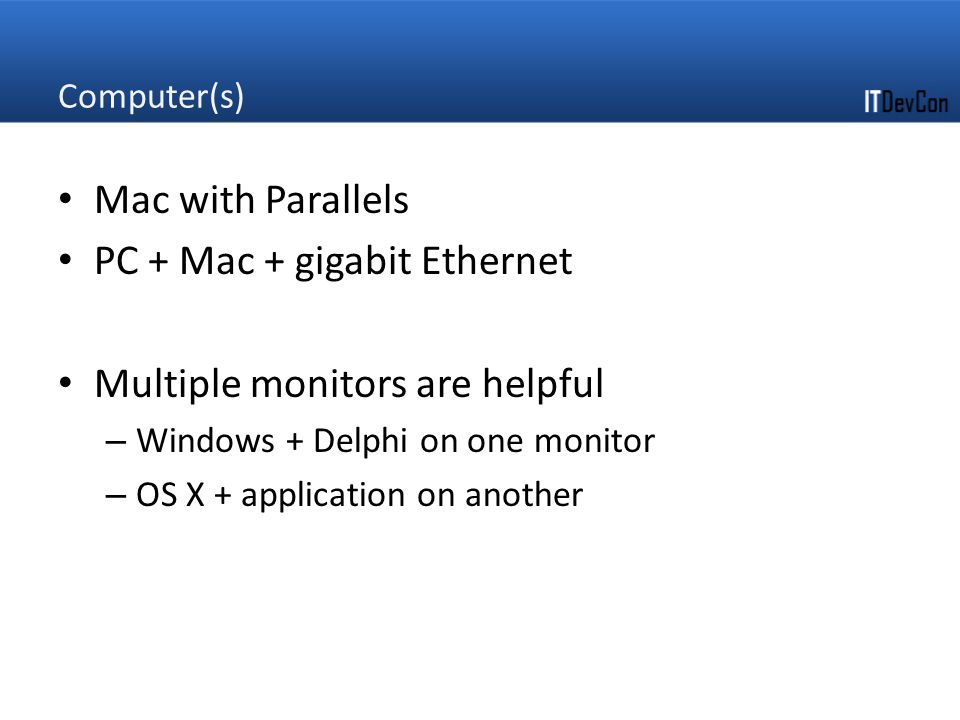 Computer(s) Mac with Parallels PC + Mac + gigabit Ethernet Multiple monitors are helpful – Windows + Delphi on one monitor – OS X + application on another