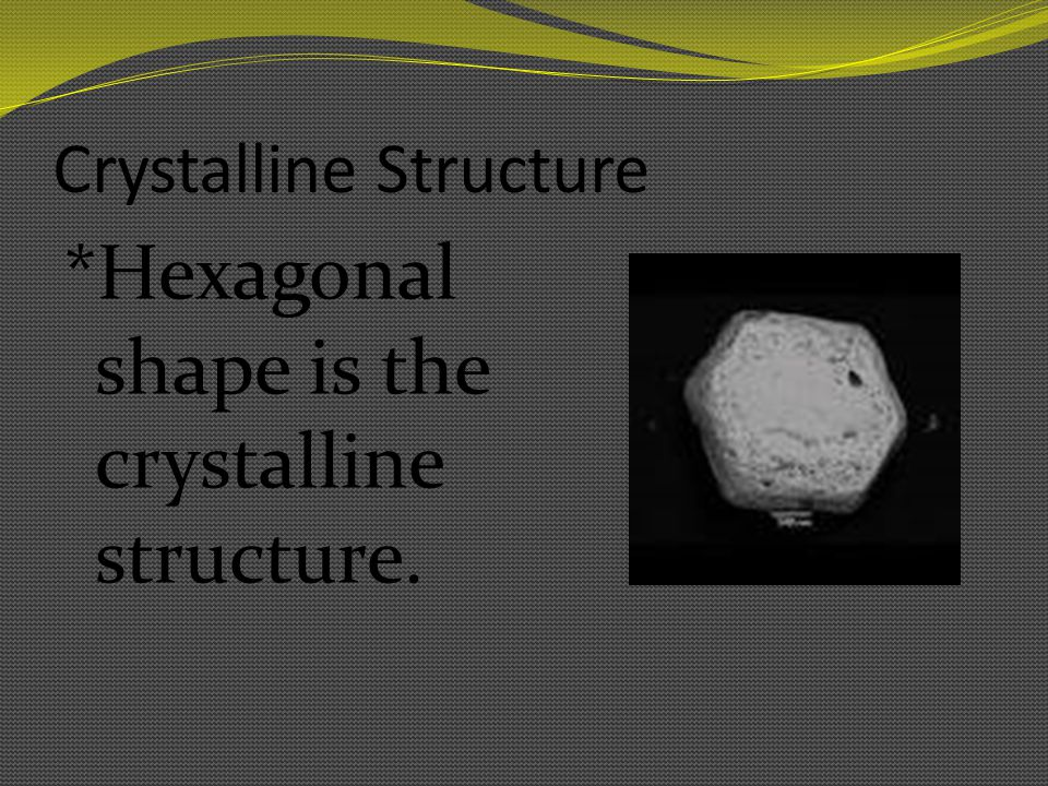 Crystalline Structure *Hexagonal shape is the crystalline structure.