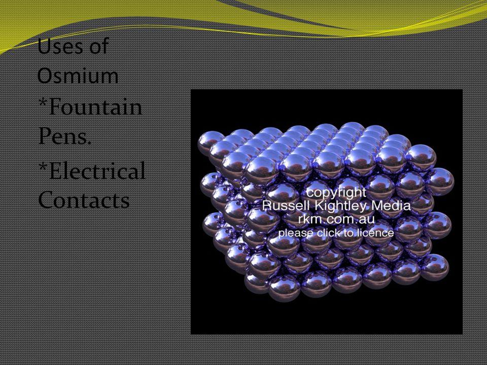 Uses Continued *Osmium is used in alloys, platinum, iridium, and other platinum group metals.