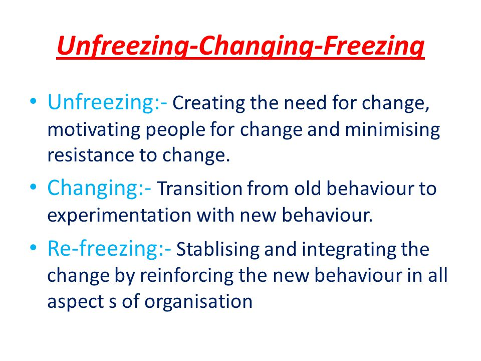 Unfreezing-Changing-Freezing Unfreezing:- Creating the need for change, motivating people for change and minimising resistance to change.