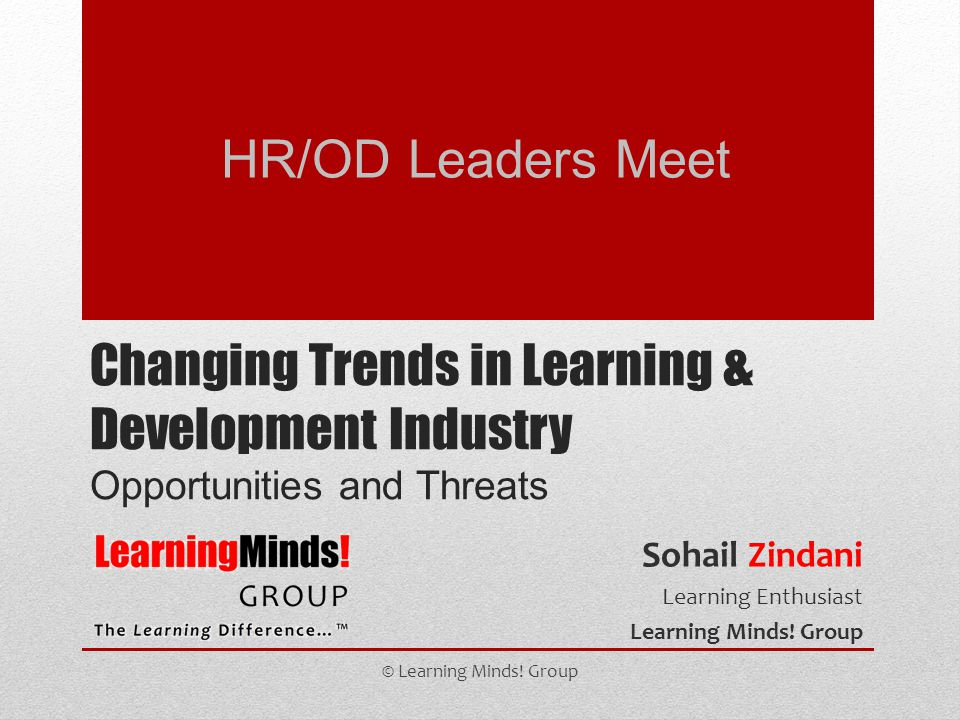 Changing Trends in Learning & Development Industry Opportunities and Threats Sohail Zindani Learning Enthusiast Learning Minds! Group © Learning Minds
