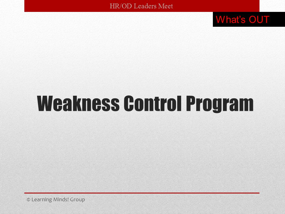 HR/OD Leaders Meet Weakness Control Program © Learning Minds! Group What's OUT