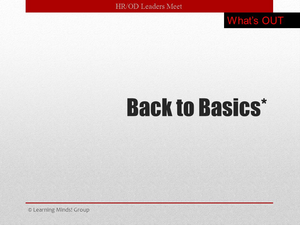 HR/OD Leaders Meet Back to Basics* © Learning Minds! Group What's OUT