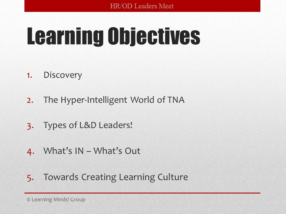 Learning Objectives 1.Discovery 2.The Hyper-Intelligent World of TNA 3.Types of L&D Leaders! 4.What's IN – What's Out 5.Towards Creating Learning Cult
