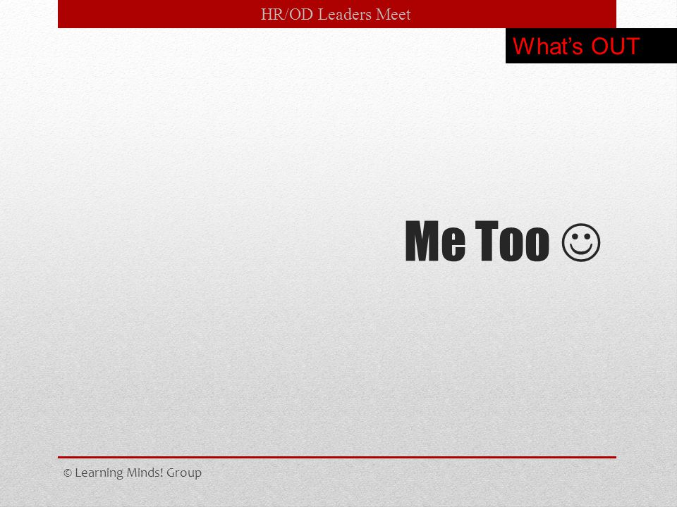 HR/OD Leaders Meet Me Too © Learning Minds! Group What's OUT